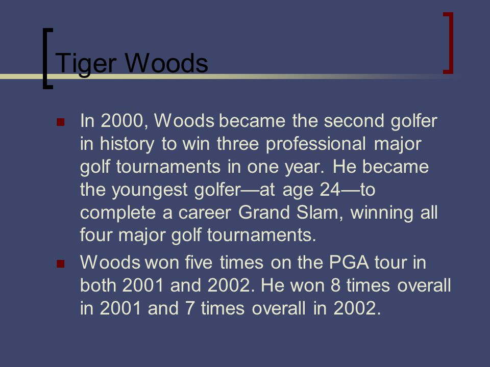 Tiger Woods In 2000, Woods became the second golfer in history to win three professional major golf tournaments in one year. He became the youngest go