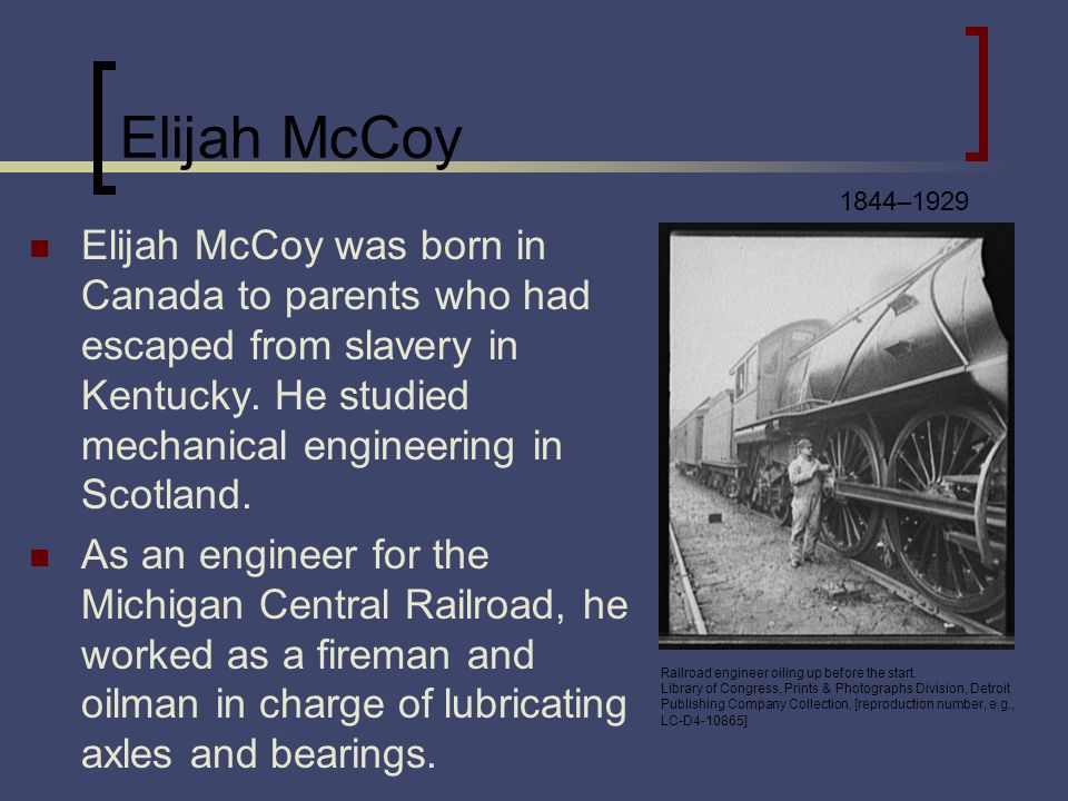 Elijah McCoy Elijah McCoy was born in Canada to parents who had escaped from slavery in Kentucky. He studied mechanical engineering in Scotland. As an