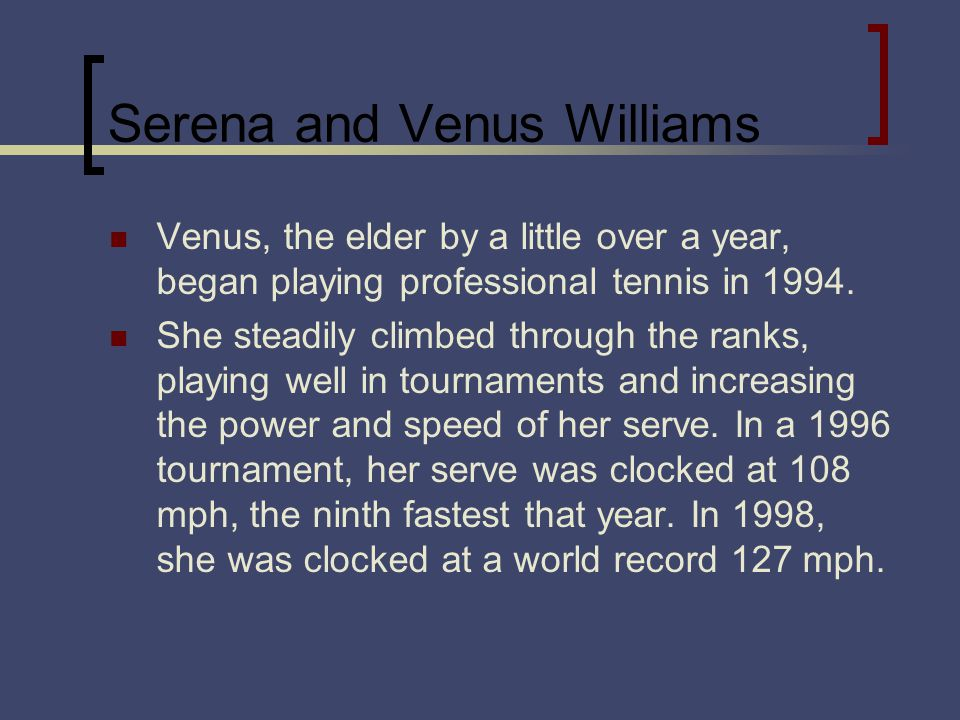Serena and Venus Williams Venus, the elder by a little over a year, began playing professional tennis in 1994.