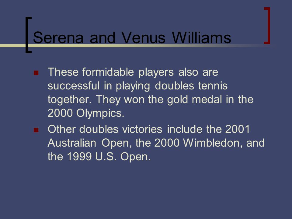 Serena and Venus Williams These formidable players also are successful in playing doubles tennis together.