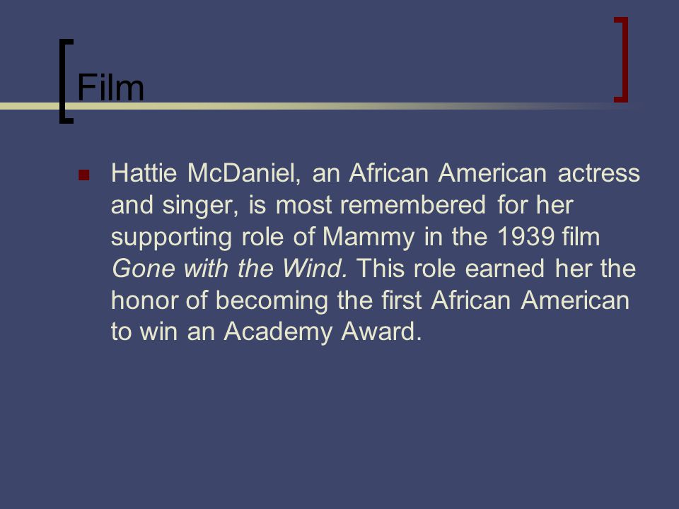 Film Hattie McDaniel, an African American actress and singer, is most remembered for her supporting role of Mammy in the 1939 film Gone with the Wind.