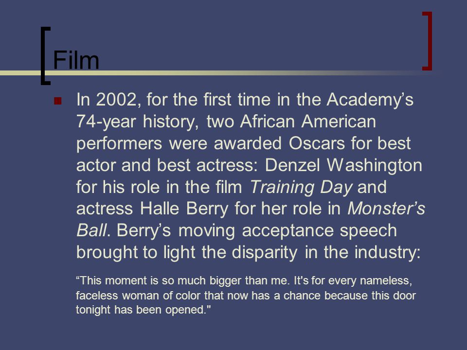 Film In 2002, for the first time in the Academys 74-year history, two African American performers were awarded Oscars for best actor and best actress: Denzel Washington for his role in the film Training Day and actress Halle Berry for her role in Monsters Ball.