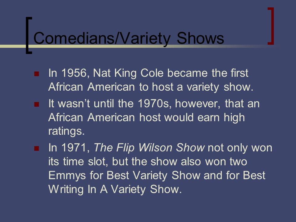 Comedians/Variety Shows In 1956, Nat King Cole became the first African American to host a variety show.