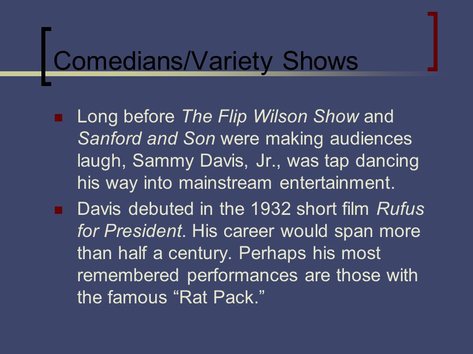 Comedians/Variety Shows Long before The Flip Wilson Show and Sanford and Son were making audiences laugh, Sammy Davis, Jr., was tap dancing his way in