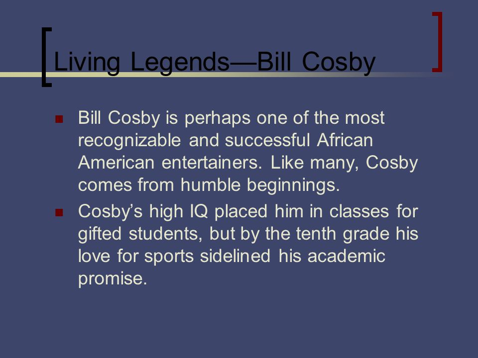 Living LegendsBill Cosby Bill Cosby is perhaps one of the most recognizable and successful African American entertainers. Like many, Cosby comes from