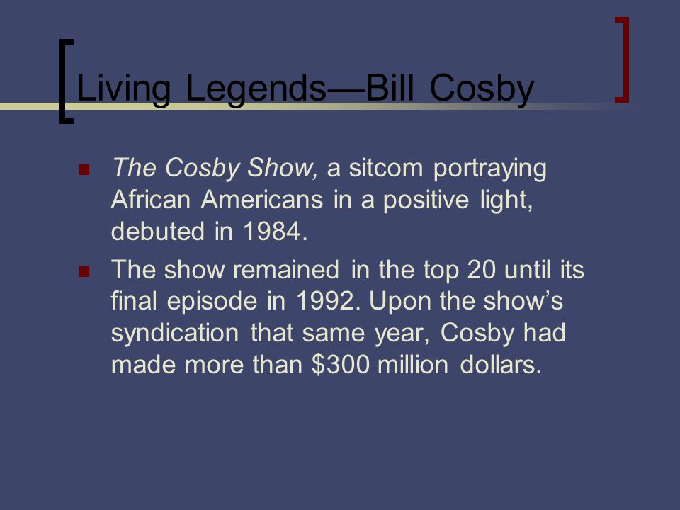 Living LegendsBill Cosby The Cosby Show, a sitcom portraying African Americans in a positive light, debuted in 1984. The show remained in the top 20 u