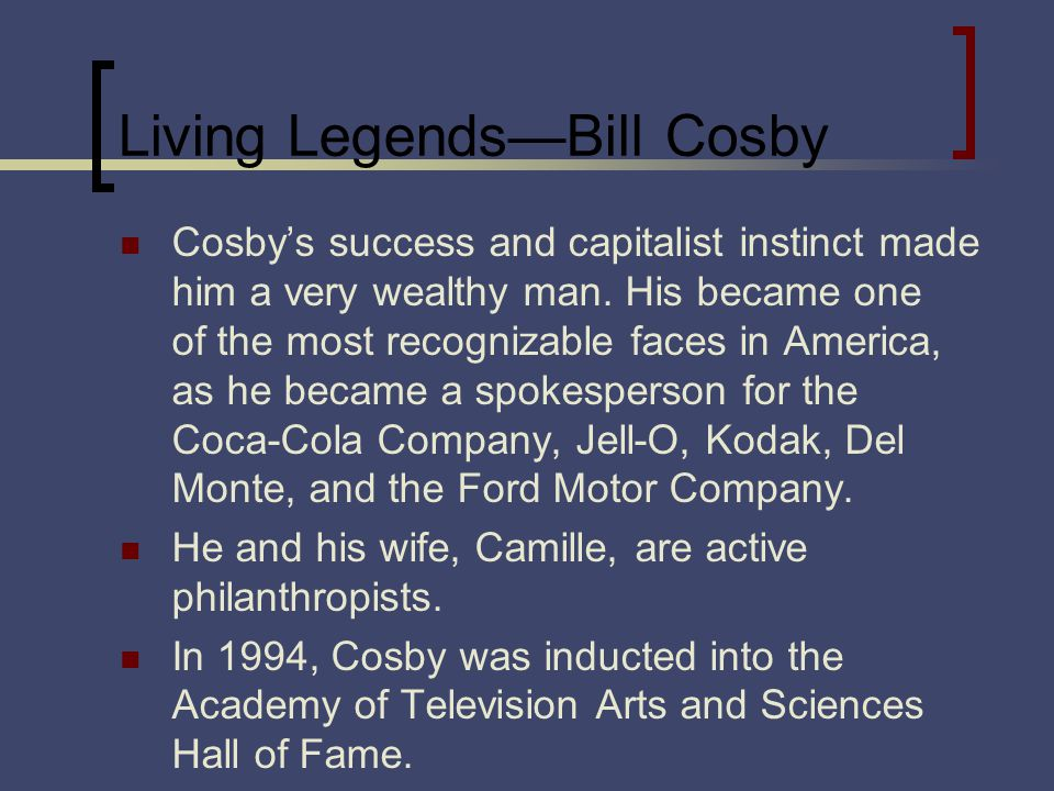 Living LegendsBill Cosby Cosbys success and capitalist instinct made him a very wealthy man. His became one of the most recognizable faces in America,