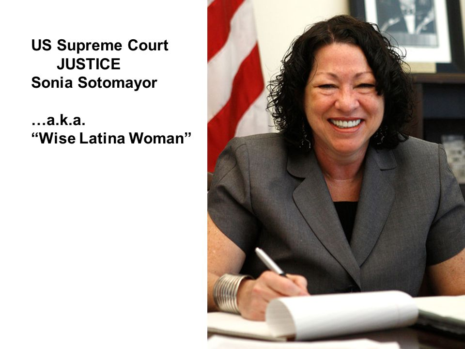US Supreme Court JUSTICE Sonia Sotomayor …a.k.a. Wise Latina Woman