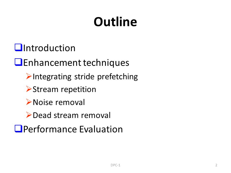 Outline Introduction Enhancement techniques Integrating stride prefetching Stream repetition Noise removal Dead stream removal Performance Evaluation 2DPC-1