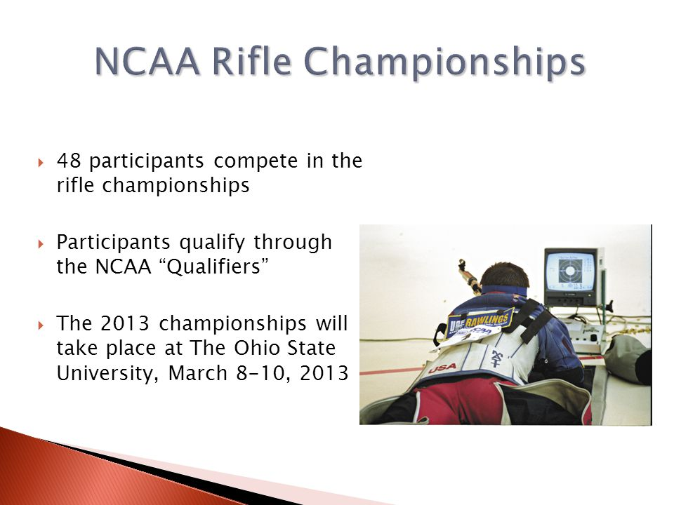 48 participants compete in the rifle championships Participants qualify through the NCAA Qualifiers The 2013 championships will take place at The Ohio