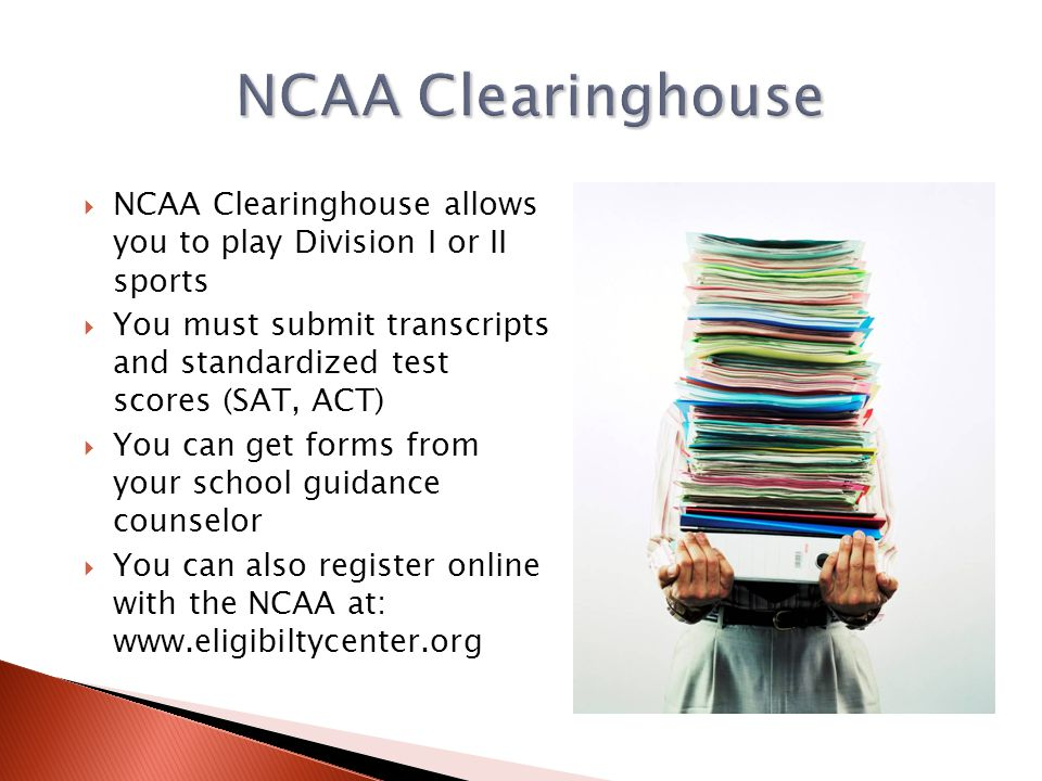 NCAA Clearinghouse allows you to play Division I or II sports You must submit transcripts and standardized test scores (SAT, ACT) You can get forms fr