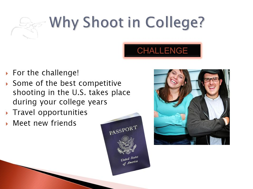 For the challenge! Some of the best competitive shooting in the U.S. takes place during your college years Travel opportunities Meet new friends CHALL
