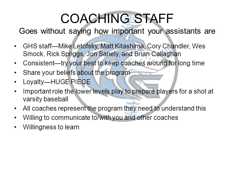 COACHING STAFF Goes without saying how important your assistants are GHS staffMike Letofsky, Matt Kitashima, Cory Chandler, Wes Smock, Rick Spriggs, Jon Sanely, and Brian Callaghan Consistenttry your best to keep coaches around for long time Share your beliefs about the program LoyaltyHUGE PIECE Important role the lower levels play to prepare players for a shot at varsity baseball All coaches represent the program they need to understand this Willing to communicate to/with you and other coaches Willingness to learn