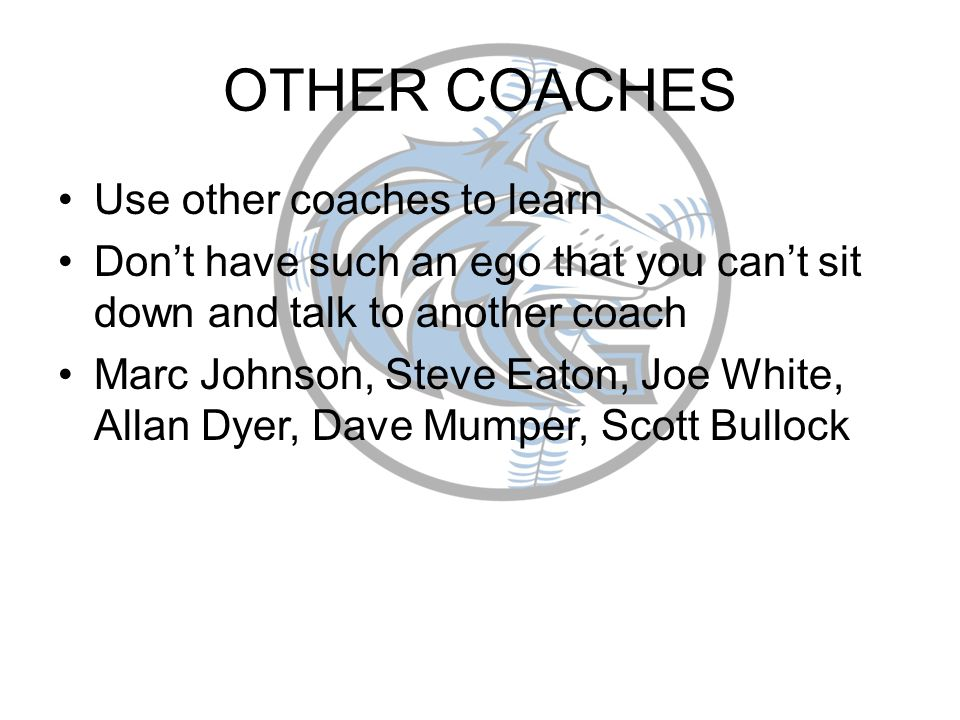 OTHER COACHES Use other coaches to learn Dont have such an ego that you cant sit down and talk to another coach Marc Johnson, Steve Eaton, Joe White, Allan Dyer, Dave Mumper, Scott Bullock