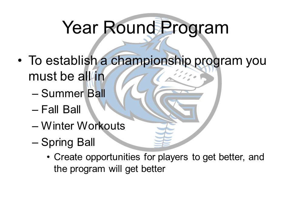 Year Round Program To establish a championship program you must be all in –Summer Ball –Fall Ball –Winter Workouts –Spring Ball Create opportunities f