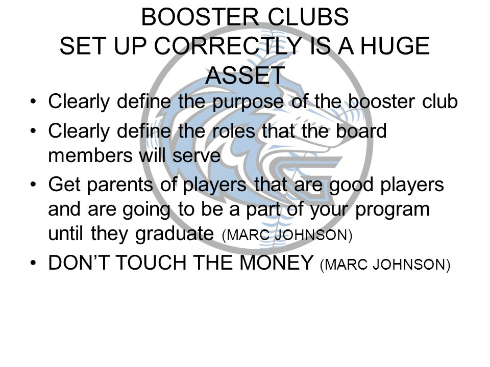BOOSTER CLUBS SET UP CORRECTLY IS A HUGE ASSET Clearly define the purpose of the booster club Clearly define the roles that the board members will serve Get parents of players that are good players and are going to be a part of your program until they graduate (MARC JOHNSON) DONT TOUCH THE MONEY (MARC JOHNSON)