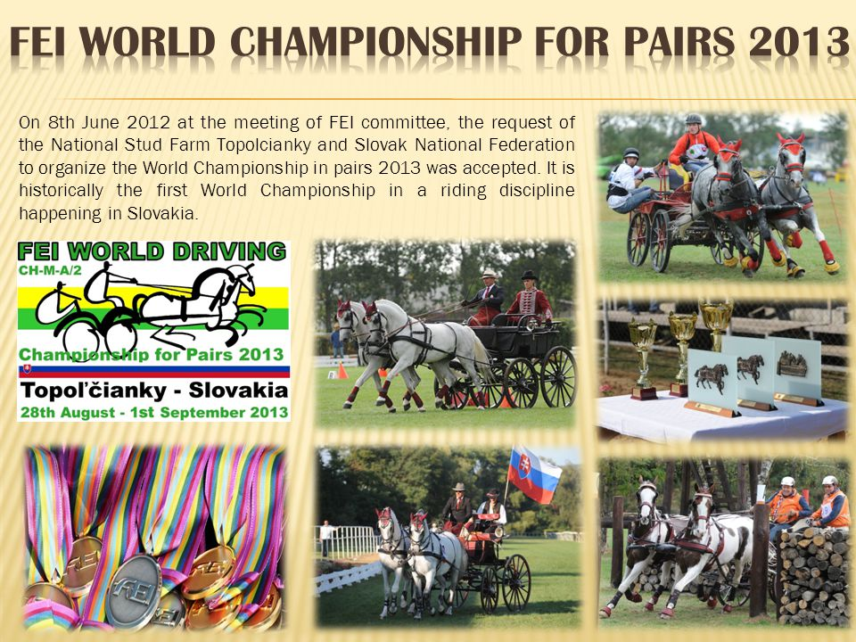 On 8th June 2012 at the meeting of FEI committee, the request of the National Stud Farm Topolcianky and Slovak National Federation to organize the Wor
