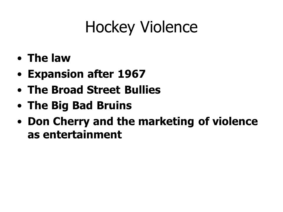 Hockey Violence The law Expansion after 1967 The Broad Street Bullies The Big Bad Bruins Don Cherry and the marketing of violence as entertainment