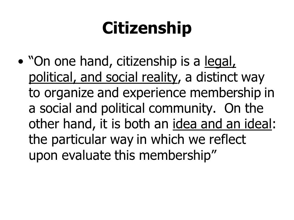 Citizenship On one hand, citizenship is a legal, political, and social reality, a distinct way to organize and experience membership in a social and political community.