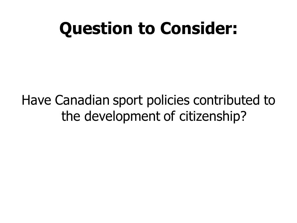 Question to Consider: Have Canadian sport policies contributed to the development of citizenship