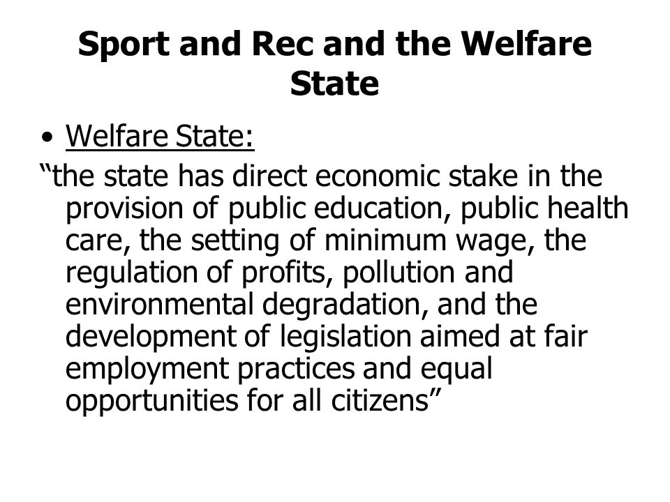 Sport and Rec and the Welfare State Welfare State: the state has direct economic stake in the provision of public education, public health care, the setting of minimum wage, the regulation of profits, pollution and environmental degradation, and the development of legislation aimed at fair employment practices and equal opportunities for all citizens