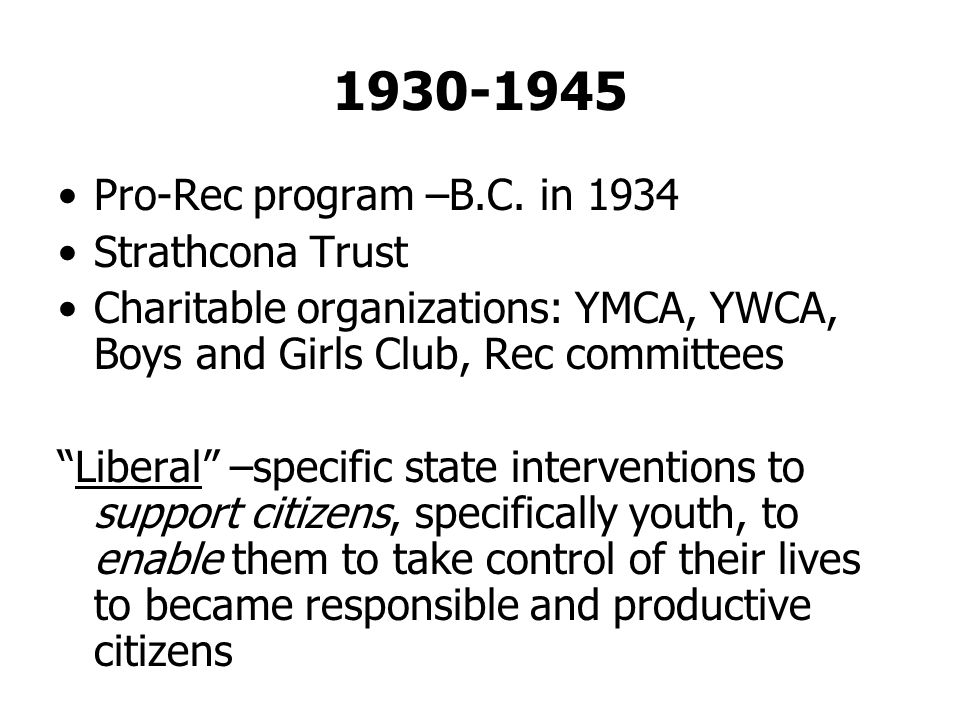 1930-1945 Pro-Rec program –B.C. in 1934 Strathcona Trust Charitable organizations: YMCA, YWCA, Boys and Girls Club, Rec committees Liberal –specific s
