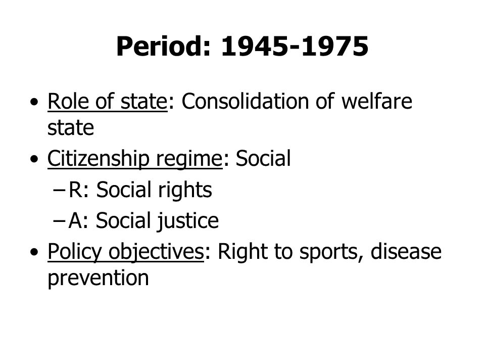 Period: 1945-1975 Role of state: Consolidation of welfare state Citizenship regime: Social –R: Social rights –A: Social justice Policy objectives: Right to sports, disease prevention