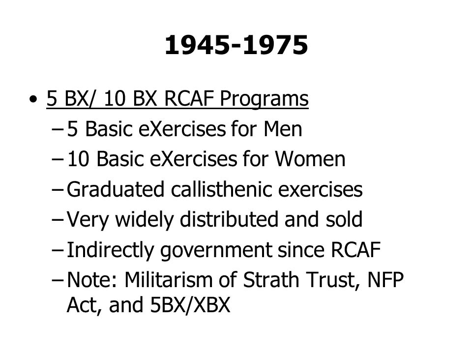1945-1975 5 BX/ 10 BX RCAF Programs –5 Basic eXercises for Men –10 Basic eXercises for Women –Graduated callisthenic exercises –Very widely distributed and sold –Indirectly government since RCAF –Note: Militarism of Strath Trust, NFP Act, and 5BX/XBX