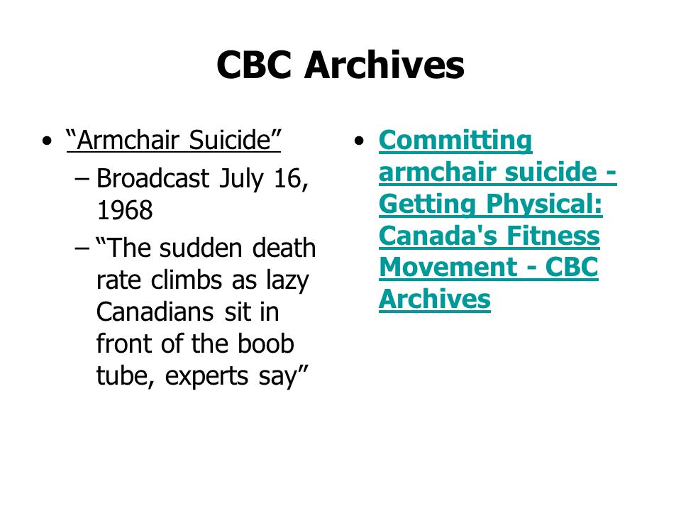 CBC Archives Armchair Suicide –Broadcast July 16, 1968 –The sudden death rate climbs as lazy Canadians sit in front of the boob tube, experts say Committing armchair suicide - Getting Physical: Canada s Fitness Movement - CBC ArchivesCommitting armchair suicide - Getting Physical: Canada s Fitness Movement - CBC Archives