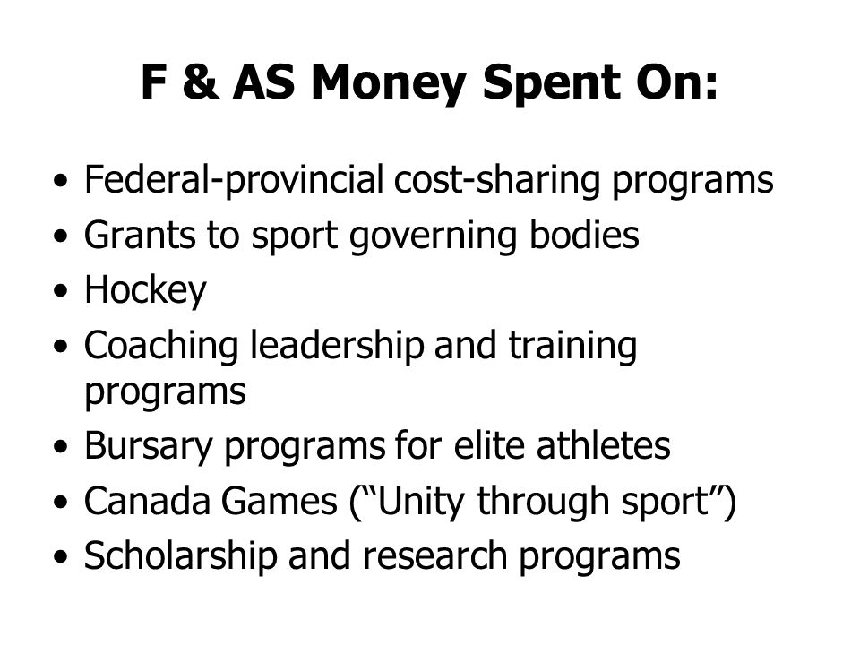 F & AS Money Spent On: Federal-provincial cost-sharing programs Grants to sport governing bodies Hockey Coaching leadership and training programs Bursary programs for elite athletes Canada Games (Unity through sport) Scholarship and research programs