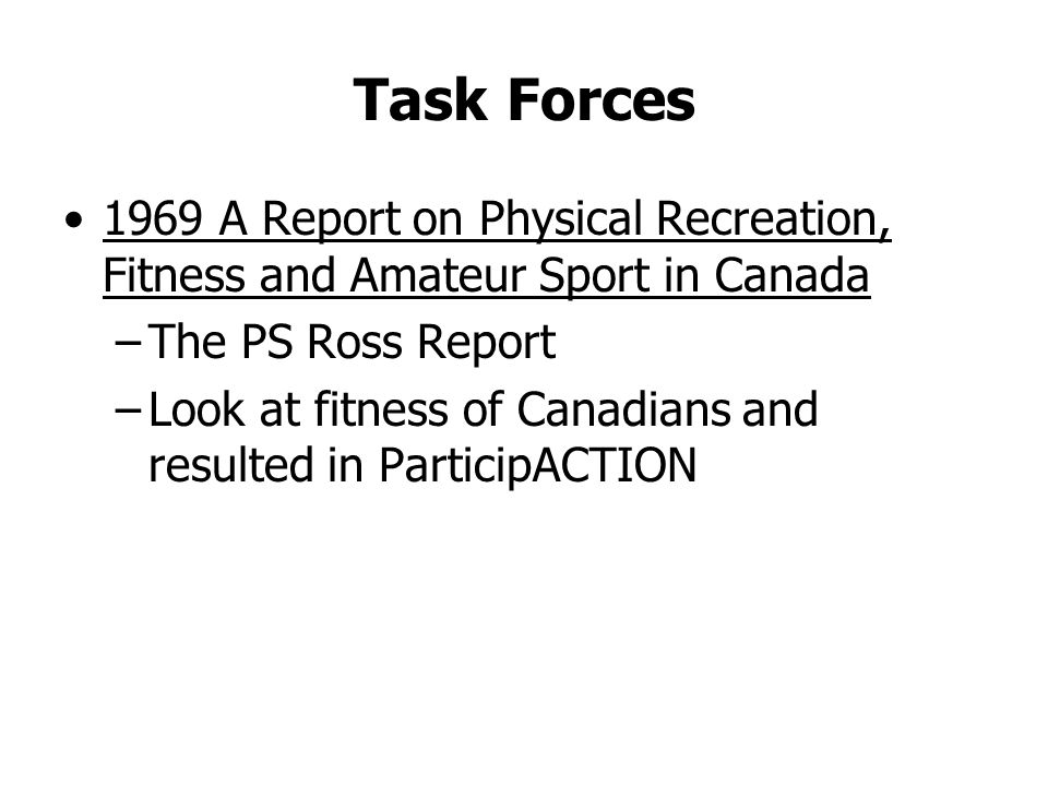 Task Forces 1969 A Report on Physical Recreation, Fitness and Amateur Sport in Canada –The PS Ross Report –Look at fitness of Canadians and resulted in ParticipACTION