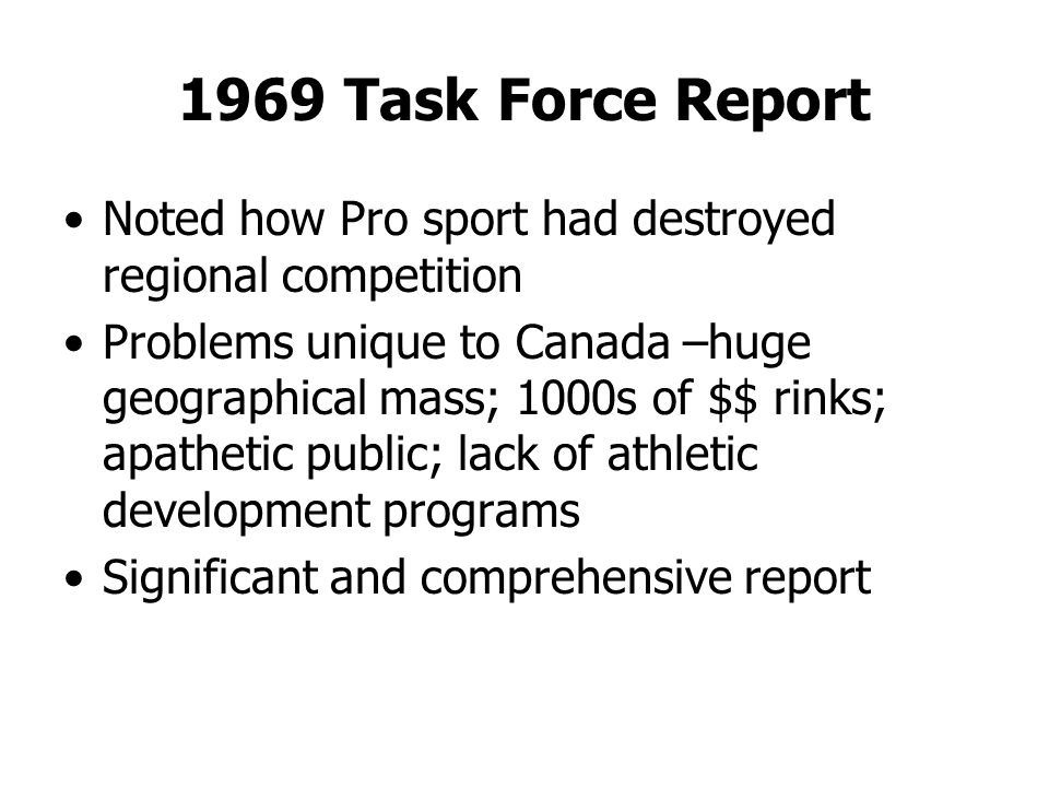 1969 Task Force Report Noted how Pro sport had destroyed regional competition Problems unique to Canada –huge geographical mass; 1000s of $$ rinks; apathetic public; lack of athletic development programs Significant and comprehensive report