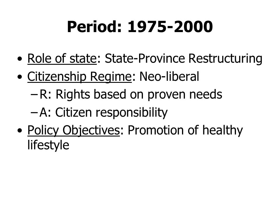 Period: 1975-2000 Role of state: State-Province Restructuring Citizenship Regime: Neo-liberal –R: Rights based on proven needs –A: Citizen responsibility Policy Objectives: Promotion of healthy lifestyle