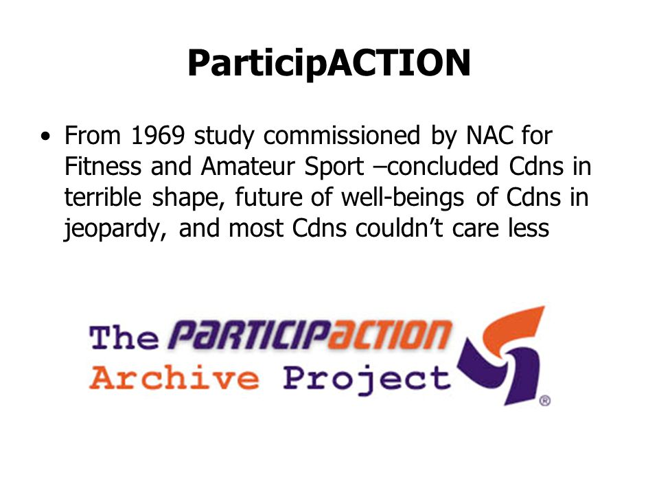 ParticipACTION From 1969 study commissioned by NAC for Fitness and Amateur Sport –concluded Cdns in terrible shape, future of well-beings of Cdns in jeopardy, and most Cdns couldnt care less