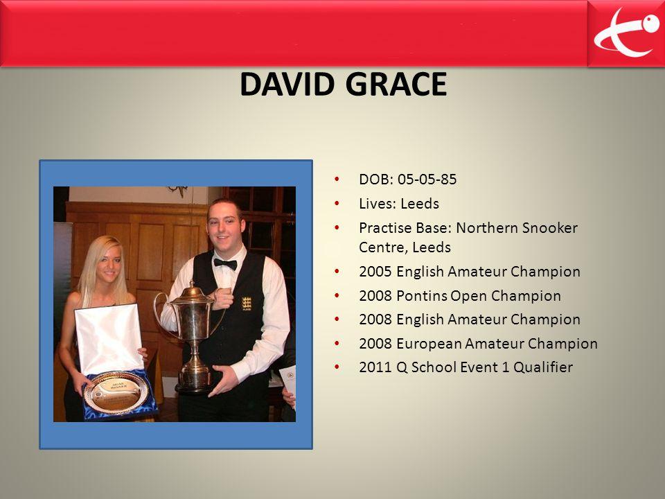 DAVID GRACE DOB: 05-05-85 Lives: Leeds Practise Base: Northern Snooker Centre, Leeds 2005 English Amateur Champion 2008 Pontins Open Champion 2008 English Amateur Champion 2008 European Amateur Champion 2011 Q School Event 1 Qualifier