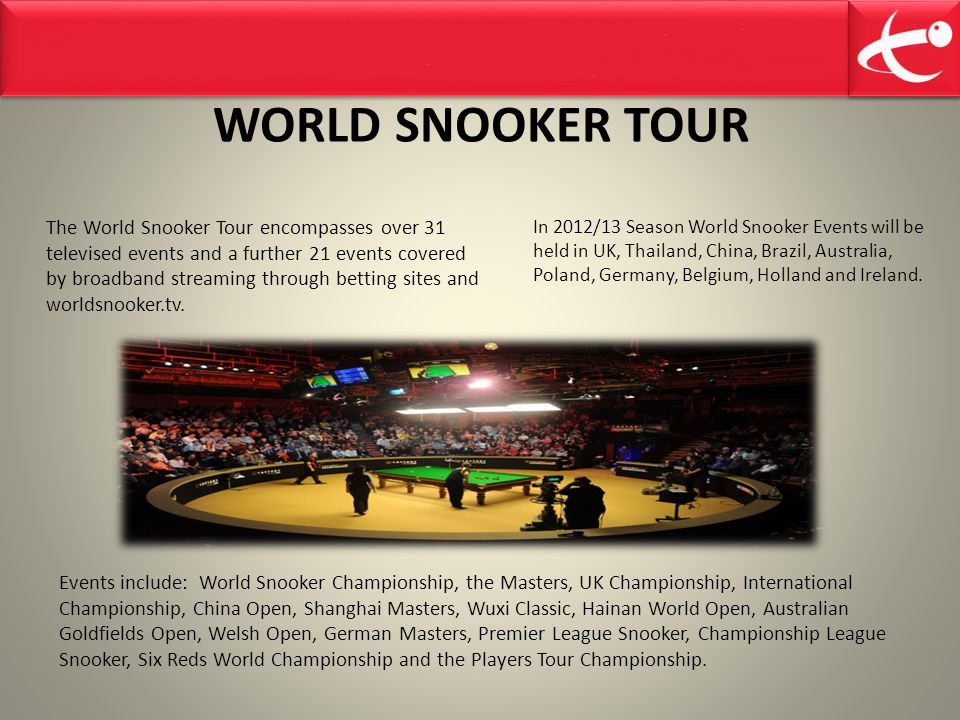 WORLD SNOOKER TOUR The World Snooker Tour encompasses over 31 televised events and a further 21 events covered by broadband streaming through betting sites and worldsnooker.tv.