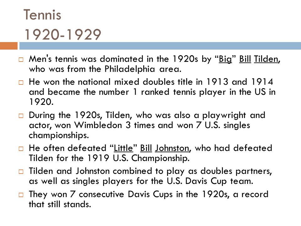 Tennis 1920-1929 Men s tennis was dominated in the 1920s by Big Bill Tilden, who was from the Philadelphia area.