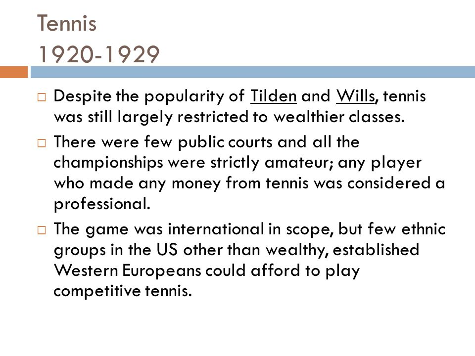 Tennis 1920-1929 Despite the popularity of Tilden and Wills, tennis was still largely restricted to wealthier classes.