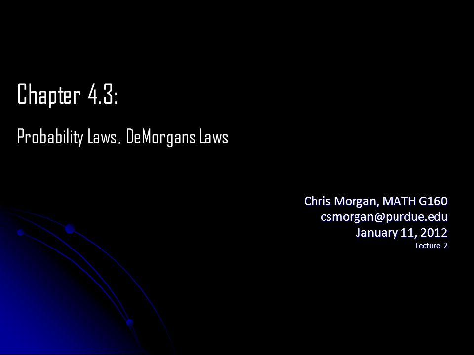 Chris Morgan, MATH G160 csmorgan@purdue.edu January 11, 2012 Lecture 2 Chapter 4.3: Probability Laws, DeMorgans Laws