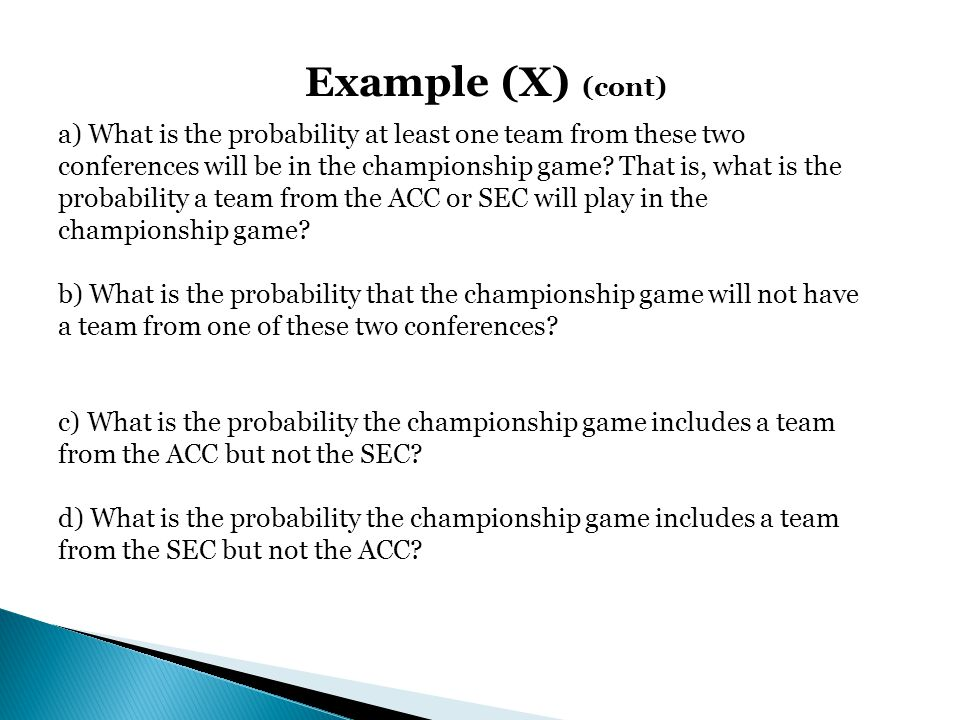 Example (X) (cont) a) What is the probability at least one team from these two conferences will be in the championship game? That is, what is the prob