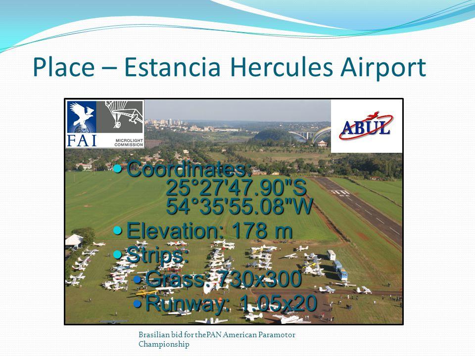 Place – Estancia Hercules Airport Brasilian bid for thePAN American Paramotor Championship Coordinates: 25°27 47.90 S 54°35 55.08 W Coordinates: 25°27 47.90 S 54°35 55.08 W Elevation: 178 m Elevation: 178 m Strips: Strips: Grass: 730x300 Grass: 730x300 Runway: 1.05x20 Runway: 1.05x20