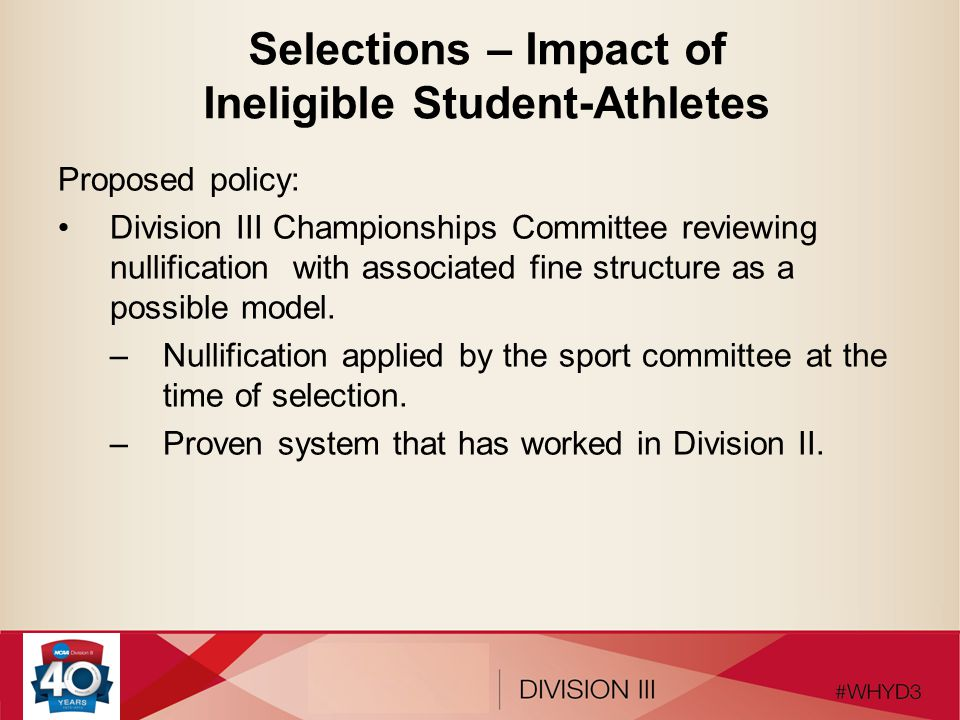 Selections – Impact of Ineligible Student-Athletes Proposed policy: Division III Championships Committee reviewing nullification with associated fine structure as a possible model.