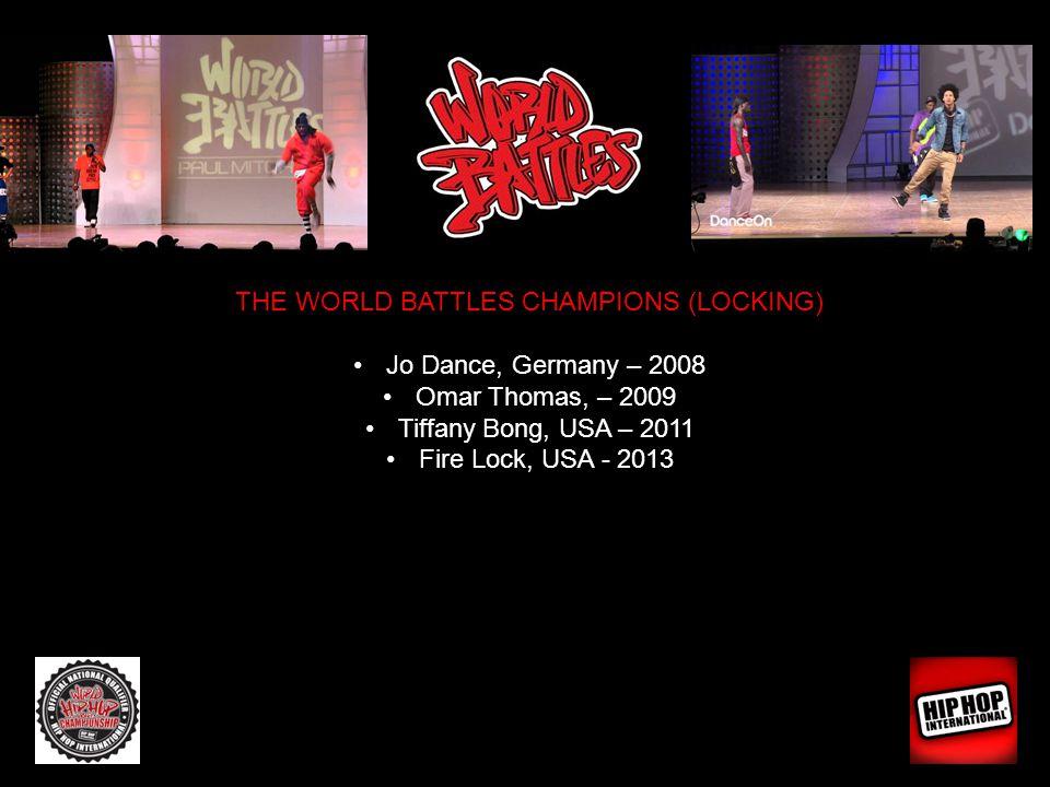 THE WORLD BATTLES CHAMPIONS (LOCKING) Jo Dance, Germany – 2008 Omar Thomas, – 2009 Tiffany Bong, USA – 2011 Fire Lock, USA - 2013