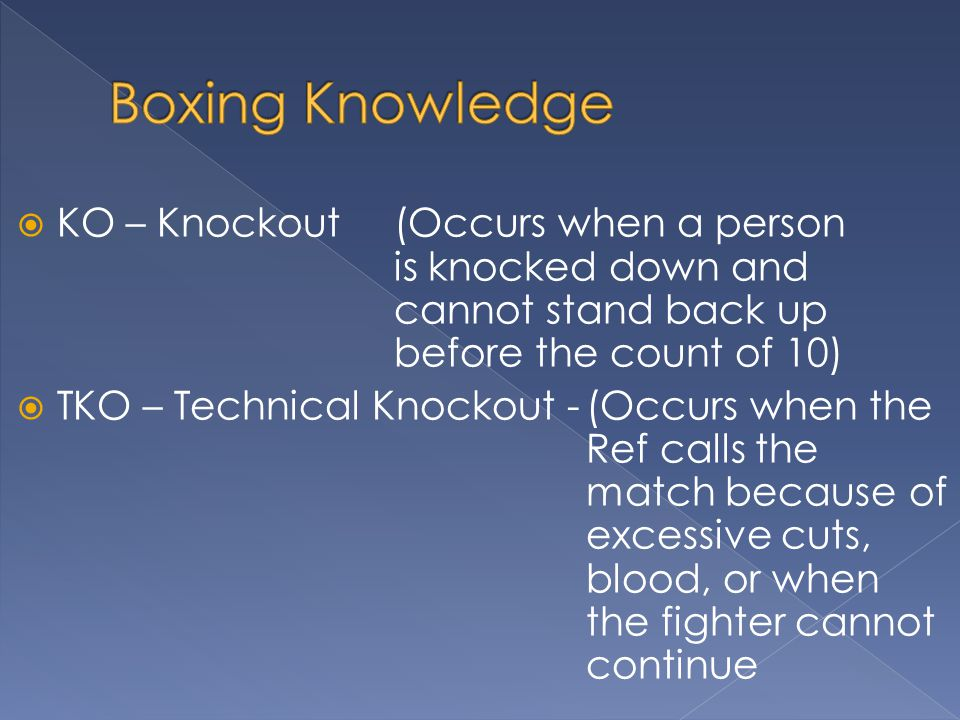 KO – Knockout (Occurs when a person is knocked down and cannot stand back up before the count of 10) TKO – Technical Knockout -(Occurs when the Ref calls the match because of excessive cuts, blood, or when the fighter cannot continue
