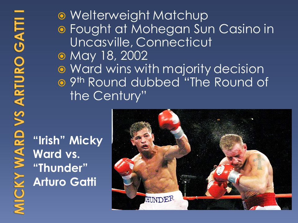 Irish Micky Ward vs.Thunder Arturo Gatti Welterweight Matchup Fought at Mohegan Sun Casino in Uncasville, Connecticut May 18, 2002 Ward wins with majority decision 9 th Round dubbed The Round of the Century