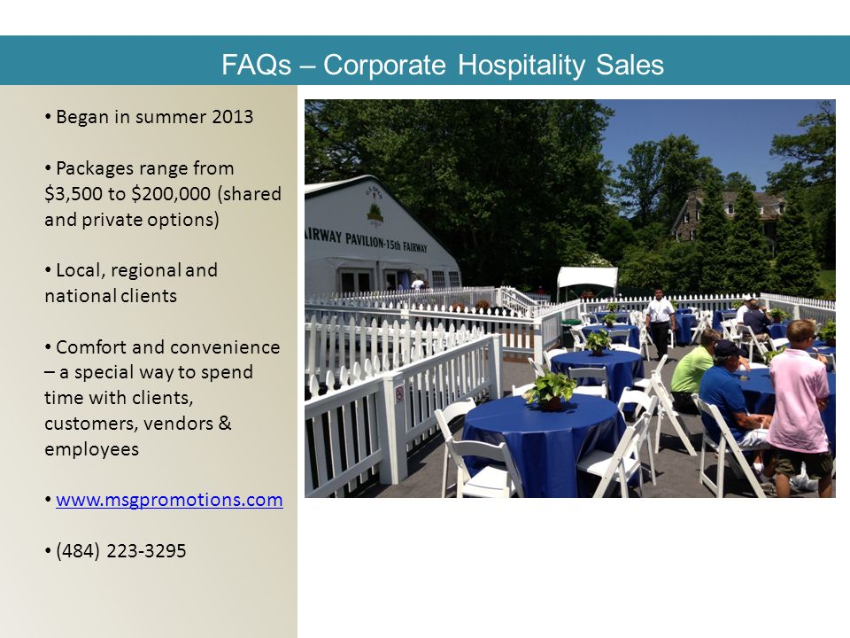 FAQs – Corporate Hospitality Sales Began in summer 2013 Packages range from $3,500 to $200,000 (shared and private options) Local, regional and national clients Comfort and convenience – a special way to spend time with clients, customers, vendors & employees   (484)