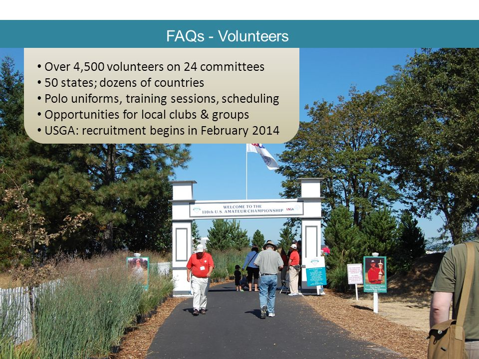 FAQs - Volunteers Over 4,500 volunteers on 24 committees 50 states; dozens of countries Polo uniforms, training sessions, scheduling Opportunities for local clubs & groups USGA: recruitment begins in February 2014