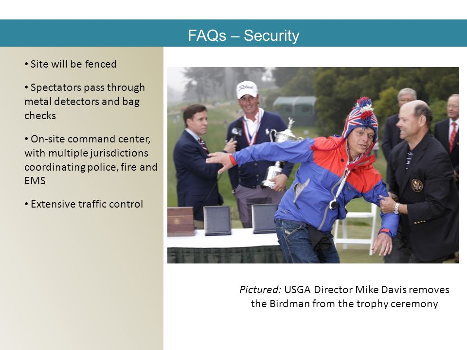 FAQs – Security Site will be fenced Spectators pass through metal detectors and bag checks On-site command center, with multiple jurisdictions coordinating police, fire and EMS Extensive traffic control Pictured: USGA Director Mike Davis removes the Birdman from the trophy ceremony