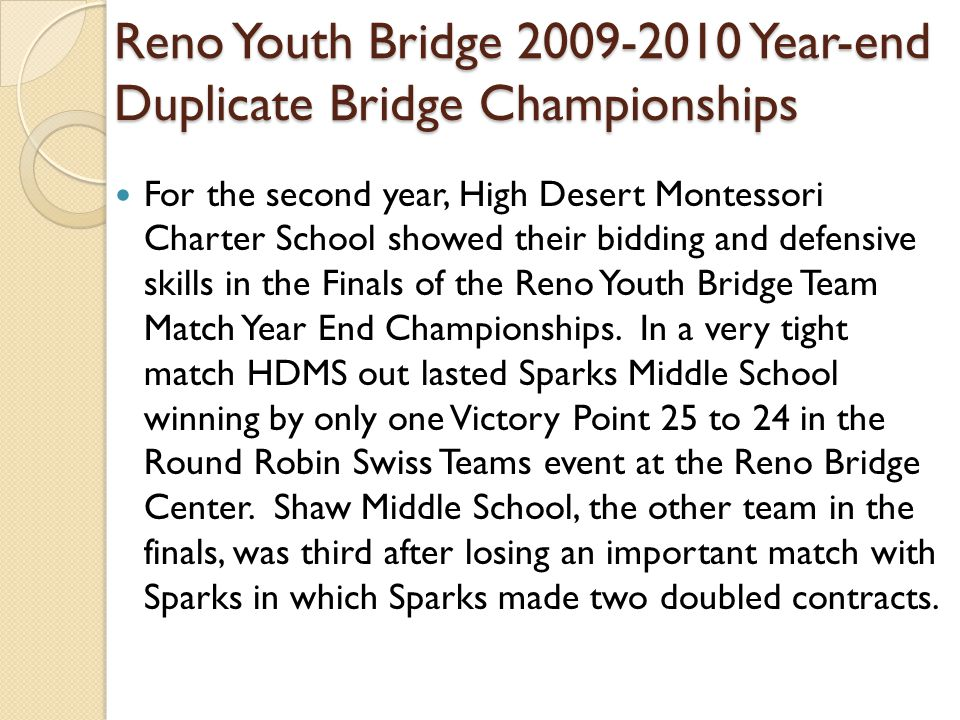 Reno Youth Bridge 2009-2010 Year-end Duplicate Bridge Championships For the second year, High Desert Montessori Charter School showed their bidding and defensive skills in the Finals of the Reno Youth Bridge Team Match Year End Championships.