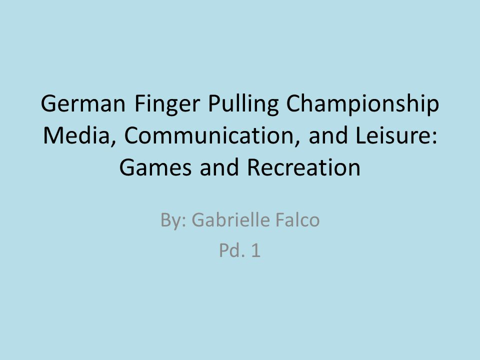 German Finger Pulling Championship Media, Communication, and Leisure: Games and Recreation By: Gabrielle Falco Pd.
